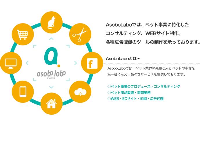 AsoboLaboでは、ペット事業に特化したコンサルティング、WEBサイト制作、各種広告販促のツールの制作を承っております。AsoboLaboでは、ペット業界の発展と人とペットの幸せを第一番に考え、様々なサービスを提供しております。○ペット事業のプロデュース・コンサルティング○ペット用品製造・卸売業務○WEB・ECサイト・印刷・広告代理